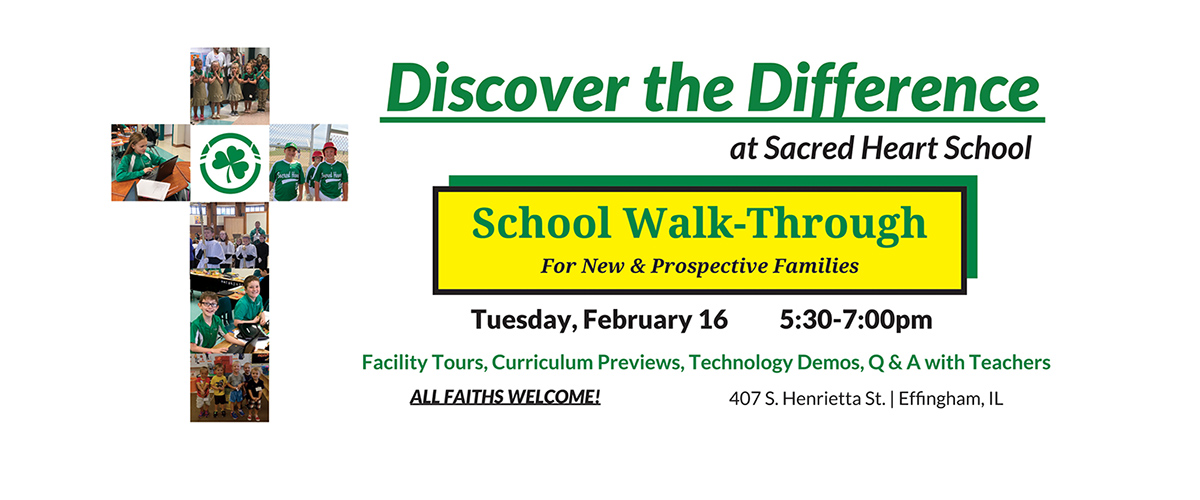 Discover the Difference at Sacred Heart School. School Walk-Through for new and prospective families. Tuesday, February 16 from 5:30 - 7 p m. Facility tours, curriculum previews, technology demos, questions and answers with teachers. All faiths welcome! 407 South Henrietta Street in Effingham, Illinois